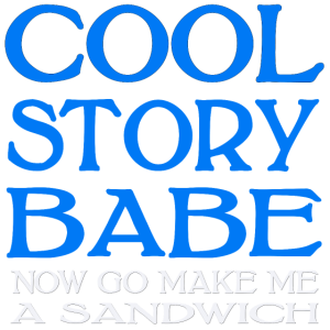 Cool Story Babe Now Go Make Me A Sandwich