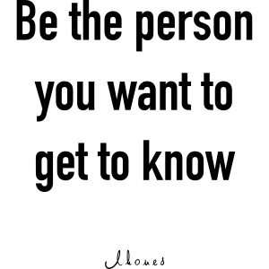 Be the person you want to get to know