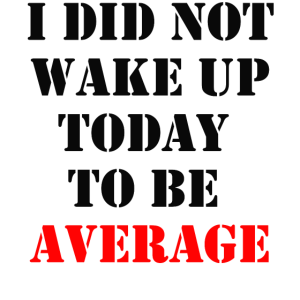 I did not wake up today to be average