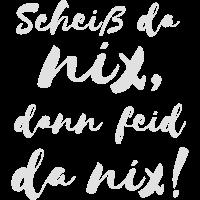 Scheiß da nix dann feid da nix! Bayerischer Spruch