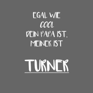 Egal wie cool dein PAPA ist, meiner ist Turner