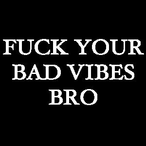 Fuck your bad vibes Bro