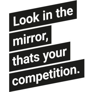 Look in the mirror, thats your competition.