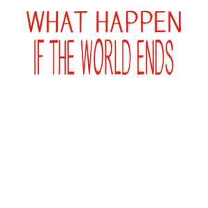 Weltuntergang - what happens if the world ends