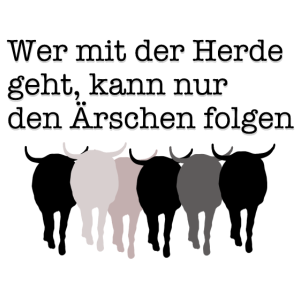 Wer mit der Herde geht kann nur den Ärschen folgen