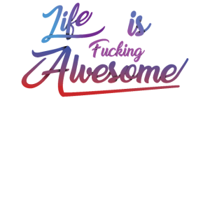 Life is fucking awesome