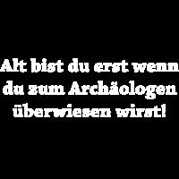 alt bist du erst wenn du zum archäologen