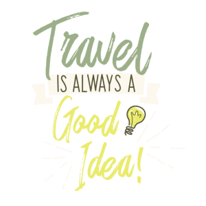 TRAVEL IS ALWAYS A GOOD IDEA
