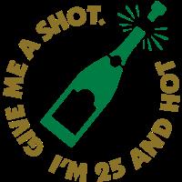 Gib mir einen Shot. Ich bin 25 und Hot!