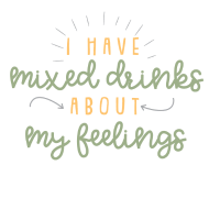 I HAVE MIXED DRINKS ABOUT MY FEELINGS