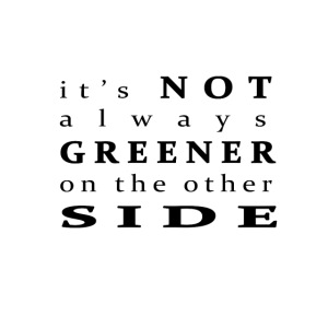 It's not always greener on the other side