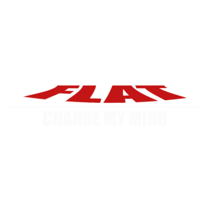 THE EARTH IS FLAT CHANGE MY MIND