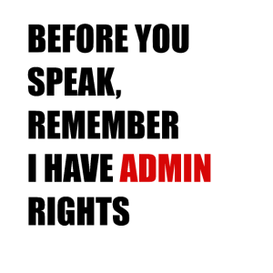 Before You Speak, Remember I Have Admin Rights
