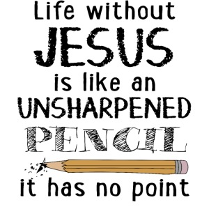Life without Jesus is like an unsharpened pencil