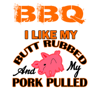 BBQ I Like my Butt Rubbed and my Pulled Pork