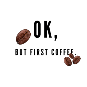 Ok, but first coffee.