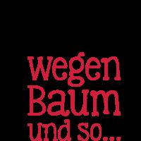 Weil wegen Baum und so, Sprüche, Humor, Fun, Witziges, Lustiges, www.eushirt.com