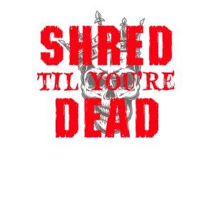 Shred til you're Dead - Text