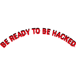 BE READY TO BE HACKED