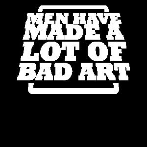 Männer haben eine Menge schlechter Kunst gemacht