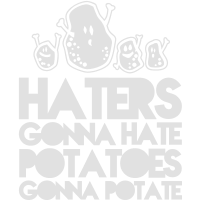 haters gonna hate potatoes gonna potate
