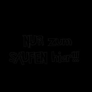 NUR ZUM SAUFEN HIER