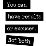 You Can Have Results Or Excuses. Not Both.