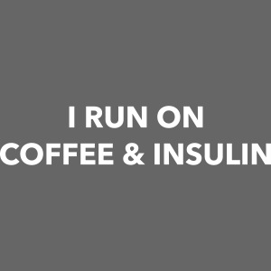 I run on coffee & insulin ETUPUOLI