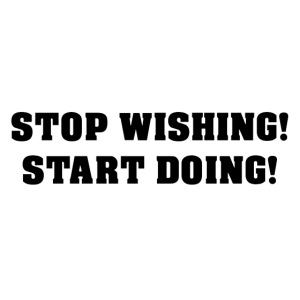 STOP WISHING! START DOING!