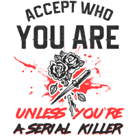 accept who you are unless youre a serial killer