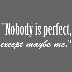 Name Nobody is perfect, except me. narcissistic