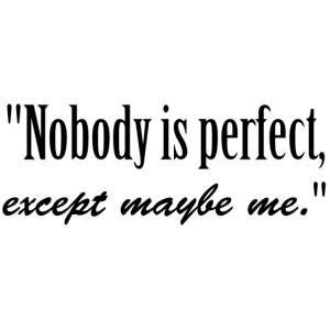 Nobody is perfect, except me