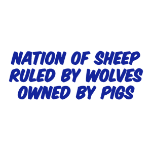 Nation of Sheep, Ruled by Wolves, Owned by Pigs