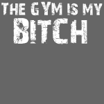 The Gym Is My Bitch (WHITE)