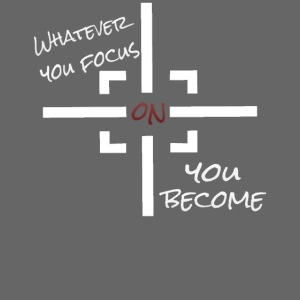 whatever you focus on you become - Mindset