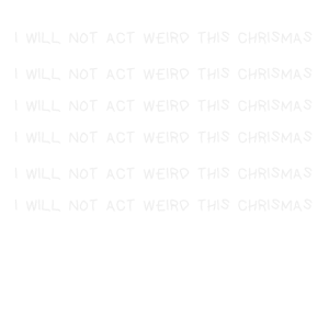 I will not act weird this Chrismas Present Spruch