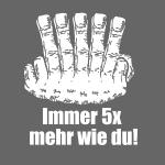 Immer 5 x mehr wie du !
