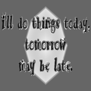 today, not tomorrow