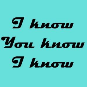 I know You know I know