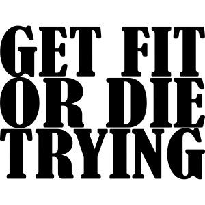 Get Fit or die Tryin