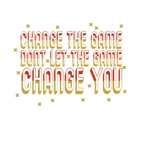 Change the game don't let the game Change you