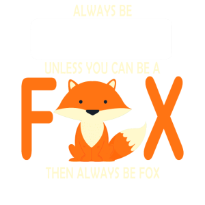 Always be yourself unless you can be a Fox