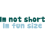 Im not short, im fun size