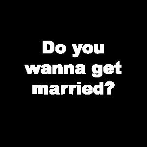Do you wanna get married?