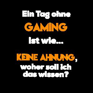 Ein Tag ohne Gaming ist wie...KEINE AHNUNG...
