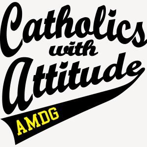 CATHOLICS WITH ATTITUDE AMDG