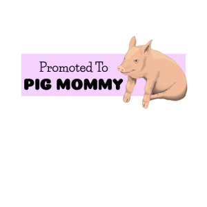Promoted To Pig Mommy