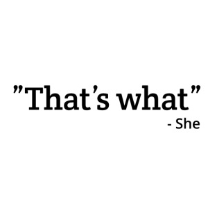 """That's what"" - She"