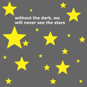 without the dark, we will never see the stars