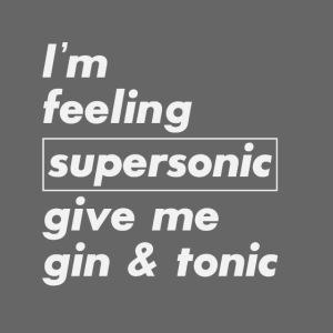 I'm feeling supersonic give me gin & tonic! Lustig